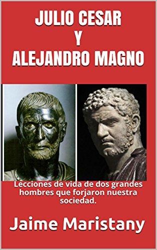 JULIO CESAR Y ALEJANDRO MAGNO: BREVE HISTORIA DE DOS GUERREROS QUE CAMBIARON LA HISTORIA: Lecciones de vida de dos grandes hombres que forjaron nuestra sociedad.