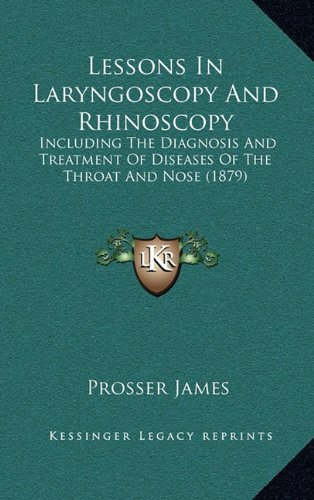 Lessons in Laryngoscopy and Rhinoscopy: Including the Diagnosis and Treatment of Diseases of the Throat and Nose (1879)