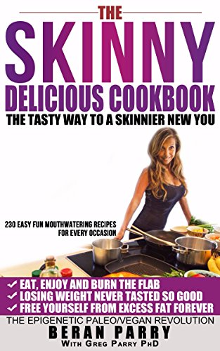 The Skinny Delicious Cookbook: Over 250 Mouthwatering Recipes (Your Best Selection of Paleo Vegan Recipes to Help You get Skinnier) Lose Weight Permanently ... Delicious Way! (Skinny Delicious Series) by Beran Parry