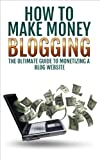 Make Money Blogging: The Ultimate Guide to Monetizing a Blog Website