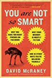 You Are Not So Smart: Why You Have Too Many Friends on Facebook, Why Your Memory Is Mostly Fiction, and 46 Other Ways Youre Deluding Yourself