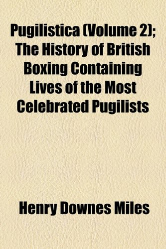 Pugilistica (Volume 2); The History of British Boxing Containing Lives of the Most Celebrated Pugilists
