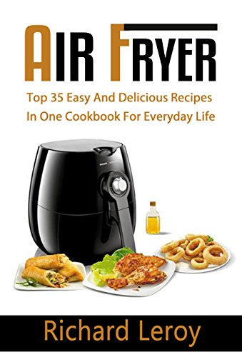 AIR FRYER: TOP 35 Easy And Delicious Recipes In One Cookbook For Everyday Life (Air Fryer Recipe Book, Air Fryer Cooking, Air Fryer Oven, Air Fryer Baking, Air Fryer Book, Air Frying Cookbook) by Richard Leroy