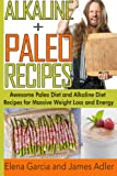 img - for Alkaline Paleo Recipes: Awesome Paleo Diet And Alkaline Diet Recipes For Massive Weight Loss And Energy (The Alkaline Diet and The Paleo Diet Recipes) (Volume 1) book / textbook / text book