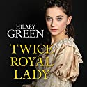Twice Royal Lady Audiobook by Hilary Green Narrated by Hilary Green