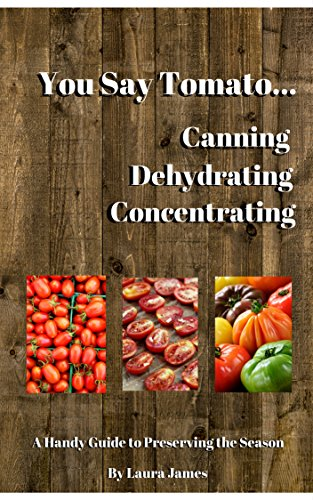 You Say Tomato...Canning, Dehydrating, Concentrating: A Handy Guide to Preserving the Season by Laura Denise James