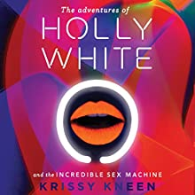 The Adventures of Holly White and the Incredible Sex Machine (       UNABRIDGED) by Krissy Kneen Narrated by Krissy Kneen