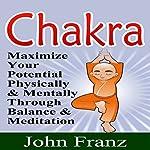 Chakra: Maximize Your Potential Physically and Mentally Through Balance and Meditation | John Franz