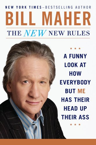 The New New Rules: A Funny Look at How Everybody but Me Has Their Head Up Their Ass, Bill Maher