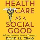 Health Care as a Social Good: Religious Values and American Democracy Hörbuch von David M. Craig Gesprochen von: Josh Andersen