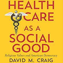Health Care as a Social Good: Religious Values and American Democracy Audiobook by David M. Craig Narrated by Josh Andersen