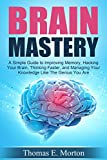 Brain Mastery - A Simple Guide to Improving Memory, Hacking Your Brain, Thinking Faster, and Managing Your Knowledge Like The Genius You Are