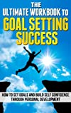Goal Setting: The Ultimate Guide To Goal Setting Success - How To Set Goals And Build Self Confidence Through Personal Development (Goal Setting Success, ... (Goal Setting Success, How to Set Goals)