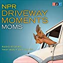 NPR Driveway Moments: Moms: Radio Stories That Won't Let You Go  by  NPR Narrated by Peter Sagal