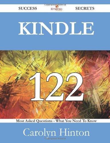 Kindle 122 Success Secrets: 122 Most Asked Questions On Kindle - What You Need To Know