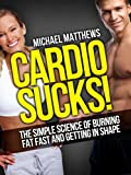 CARDIO SUCKS! The Simple Science of Burning Fat Fast and Getting In Shape (The Build Muscle, Get Lean, and Stay Healthy Series Book 4) (English Edition)
