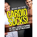 CARDIO SUCKS! The Simple Science of Burning Fat Fast and Getting In Shape (The Build Muscle, Get Lean, and Stay Healthy Series Book 4) ~ Michael Matthews