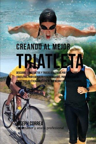 Creando al Mejor Triatleta: Descubre los secretos y trucos utilizados por los mejores triatletas profesionales y entrenadores, para mejorar tu ... resistencia, nutricion y fortaleza Mental