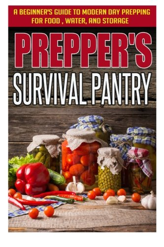Prepper's Survival Pantry - A Beginner's Guide to Modern Day Prepping For Food, Water, And Storage (Basic Guide For Survival, Survival Pantry, Preppers Modern Guide)
