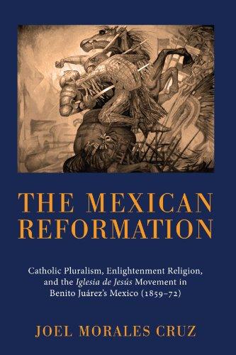 The Mexican Reformation: Catholic Pluralism, Enlightenment Religion, and the Iglesia de Jesus Movement in Benito Juarez'