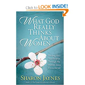 What God Really Thinks About Women: Finding Your Significance Through the Women Jesus Encountered Sharon Jaynes