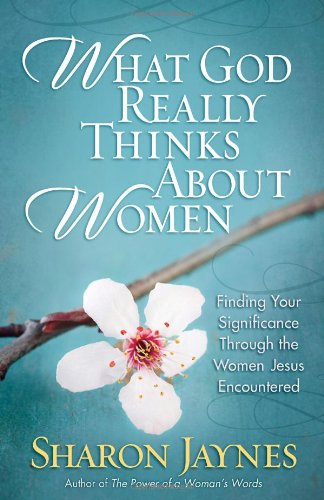 Image for What God Really Thinks About Women: Finding Your Significance Through the Women Jesus Encountered