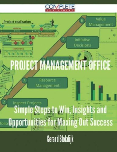 Project Management Office - Simple Steps to Win, Insights and Opportunities for Maxing Out Success
