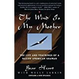 The Wind is My Mother: The Life and Teachings of a Native American Shamanby Bear Heart