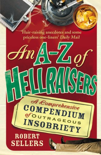 An A-Z of Hellraisers: A Comprehensive Compendium of Outrageous Insobriety