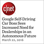 Google Self-Driving Car Boss Sees Increased Need for Dealerships in an Autonomous Future | Tim Stevens