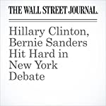 Hillary Clinton, Bernie Sanders Hit Hard in New York Debate   Colleen McCain Nelson,Peter Nicholas,Laura Meckler