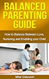 Parenting: Balanced Parenting Guide: How to balance between love, nurturing and enabling your child (Parenting, Parenting with love and logic, Parenting books, Parenting the strong willed child)
