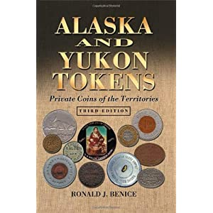 Alaska and Yukon Tokens: Private Coins of the Territories, 3d ed. Ronald J. Benice