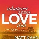 Whatever Arises, Love That: A Love Revolution That Begins with You | Matt Kahn