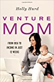 Venture Mom: From Idea to Income in Just 12 Weeks