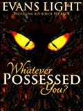 Whatever Possessed You?