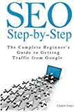 Seo Step-By-Step: The Complete Beginner's Guide to Getting Traffic from Google