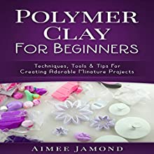 Polymer Clay for Beginners: Techniques, Tools & Tips for Creating Adorable Miniature Projects Audiobook by Aimee Jamond Narrated by Bo Morgan