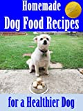 Homemade Dog Food Recipes for a Healthier Dog (Improved & Updated Dog Food Recipes) (Puppy and Dog Care Training at Home Book 3)