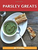 Jo Franks Parsley Greats: Delicious Parsley Recipes, the Top 100 Parsley Recipes