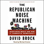 The Republican Noise Machine: Right-Wing Media and How it Corrupts Democracy | David Brock