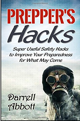 Prepper's Hacks: Super Useful Safety Hacks to Improve Your Preparedness for What May Come (Prepper's hacks, prepper's guide, prepper's survival pantry and medicine)