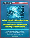 Cyber Security Planning Guide, Small Business Information Security Fundamentals - Privacy and Data Security, Scams and Fra...