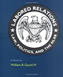Labored Relations: Law, Politics, and the NLRB--A Memoir