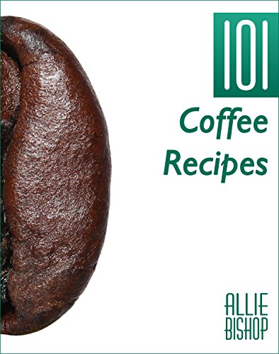Coffee Recipes: 101 Coffee Recipes - Coffee-Based Recipes For An Energizing Caffeine Hit by Allie Bishop