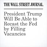 President Trump Will Be Able to Recast the Fed by Filling Vacancies | Kate Davidson,Ryan Tracy