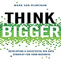 Think Bigger: Developing a Successful Big Data Strategy for Your Business (       UNABRIDGED) by Mark Van Rijmenam Narrated by Erik Synnestvedt