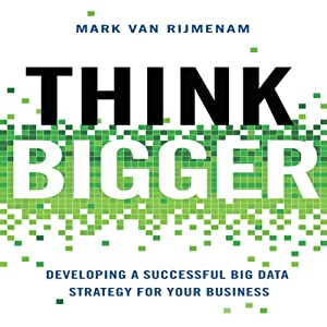 Think Bigger: Developing a Successful Big Data Strategy for Your Business | [Mark Van Rijmenam]