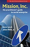 Mission, Inc.: The Practitioners Guide to Social Enterprise (Social Venture Network) (1576754790) by Lynch, Kevin