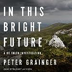 In This Bright Future: DC Smith Investigation Series, Book 5 | Peter Grainger